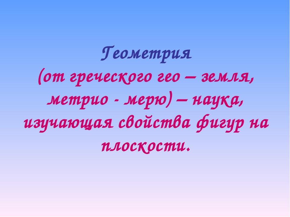 Геометрия (от греческого гео – земля, метрио - мерю) – наука, изучающая свойс...