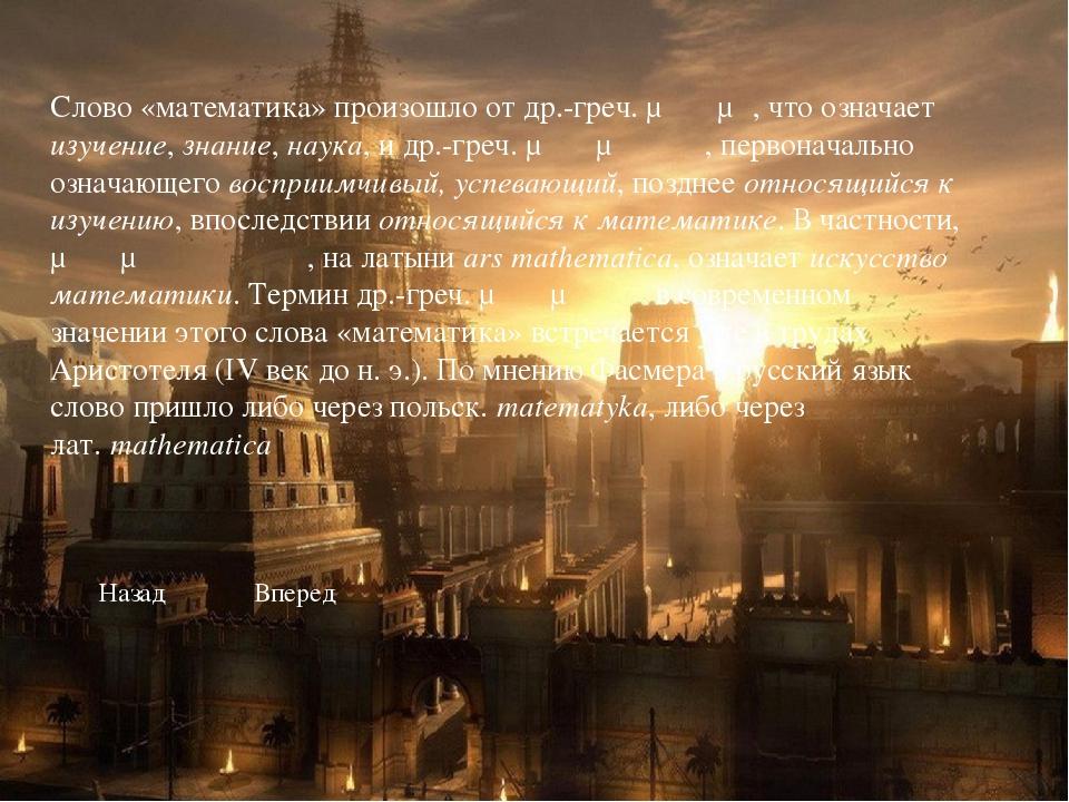 Слово «математика» произошло от др.-греч. μάθημα, что означает изучение, знан...