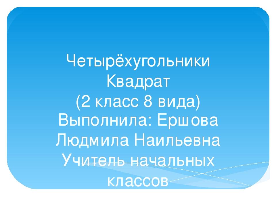 Четырёхугольники Квадрат (2 класс 8 вида) Выполнила: Ершова Людмила Наильевна...