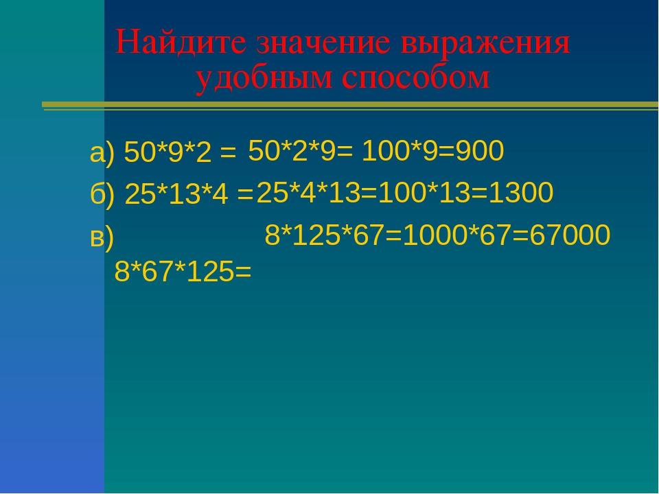 Найдите значение выражения удобным способом а) 50*9*2 = б) 25*13*4 = в) 8*67*...