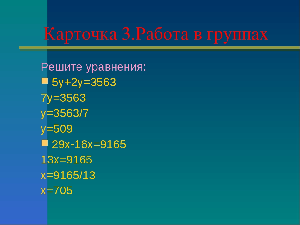 Карточка 3.Работа в группах Решите уравнения: 5у+2у=3563 7у=3563 у=3563/7 у=5...