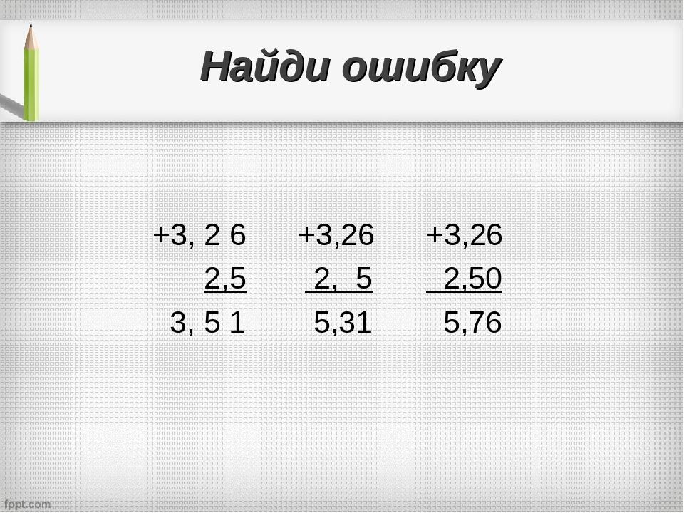 Найди ошибку +3, 2 6 +3,26 +3,26 2,5 2, 5 2,50 3, 5 1 5,31 5,76