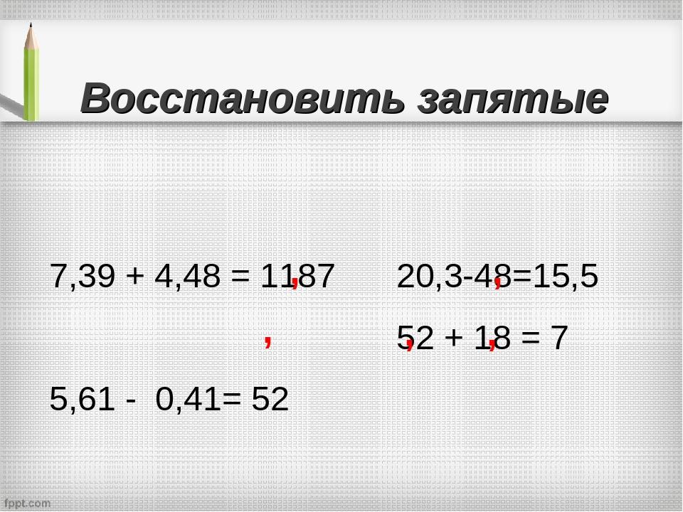 Восстановить запятые 7,39 + 4,48 = 1187 5,61 - 0,41= 52 20,3-48=15,5 52 + 18...