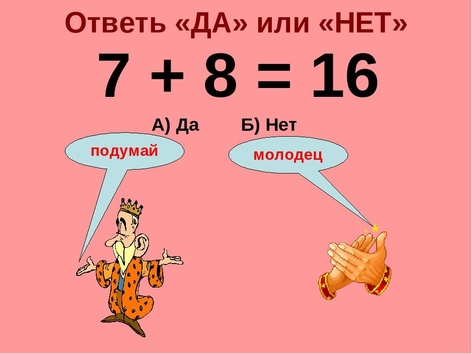 Ответь «ДА» или «НЕТ» 7 + 8 = 16 А) Да Б) Нет подумай молодец