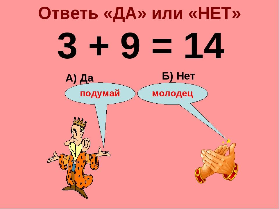 Ответь «ДА» или «НЕТ» 3 + 9 = 14 А) Да Б) Нет подумай молодец