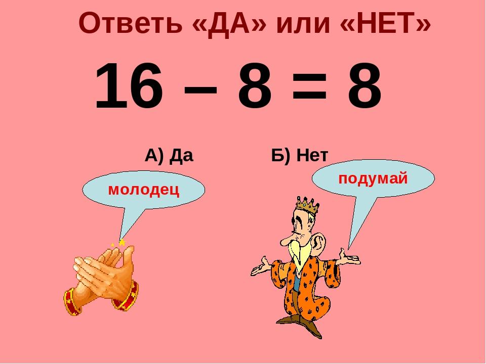 Ответь «ДА» или «НЕТ» 16 – 8 = 8 Б) Нет А) Да подумай молодец