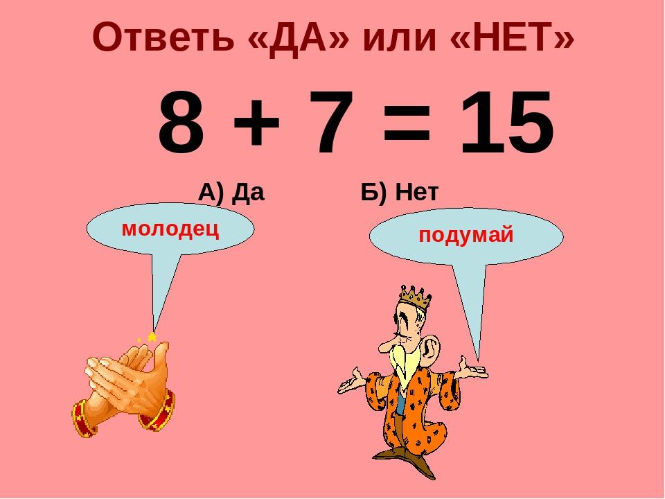 Ответь «ДА» или «НЕТ» 8 + 7 = 15 Б) Нет А) Да подумай молодец
