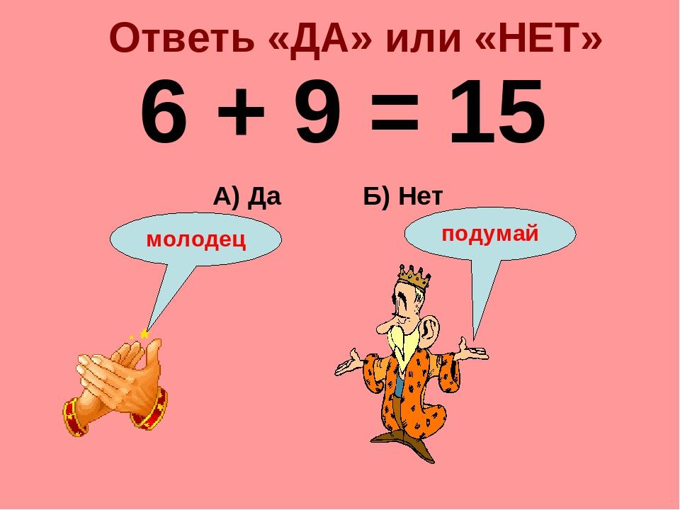 Ответь «ДА» или «НЕТ» 6 + 9 = 15 Б) Нет А) Да подумай молодец