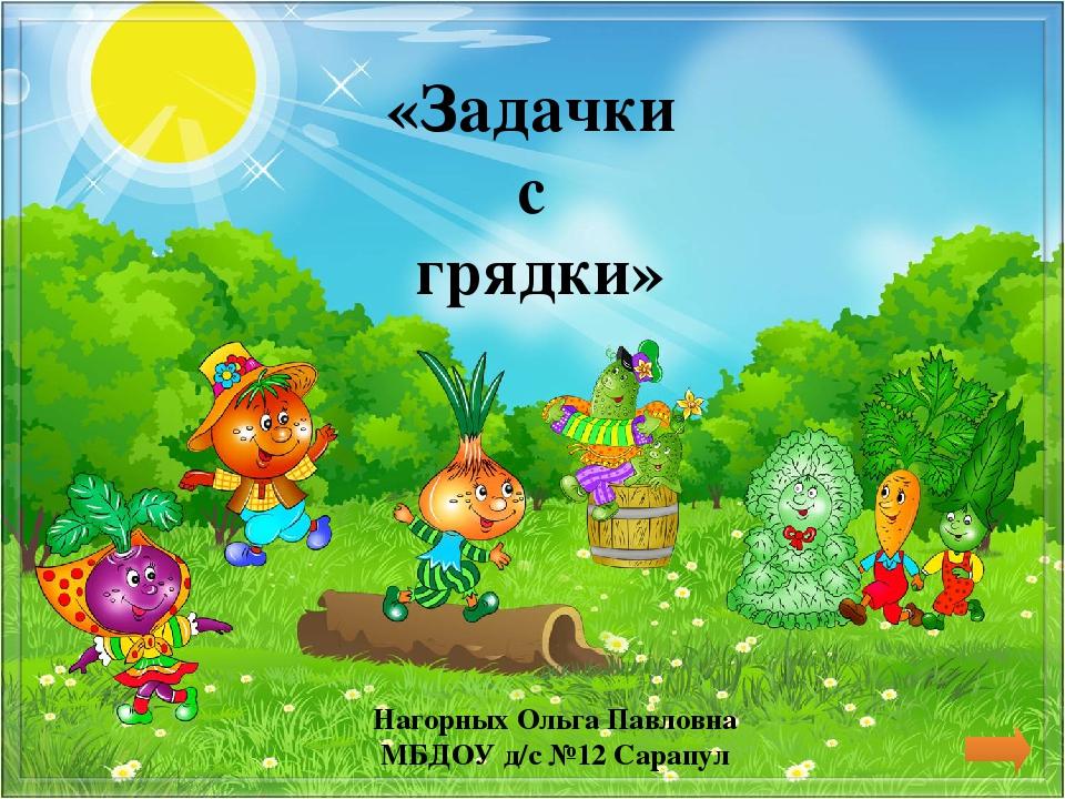 Нагорных Ольга Павловна МБДОУ д/с №12 Сарапул «Задачки с грядки»