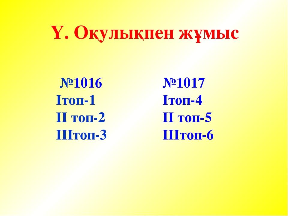 Ү. Оқулықпен жұмыс №1016 Iтоп-1 II топ-2 IIIтоп-3 №1017 Iтоп-4 II топ-5 IIIтоп-6