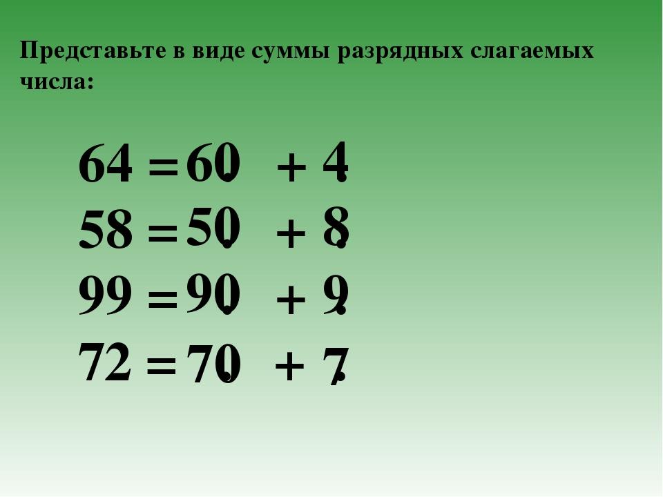 Представьте в виде суммы разрядных слагаемых числа: 64 = . + . 58 = . + . 99...