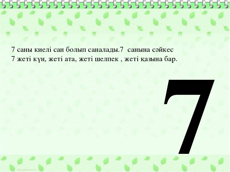 7 саны киелі сан болып саналады.7 санына сәйкес 7 жеті күн, жеті ата, жеті ше...