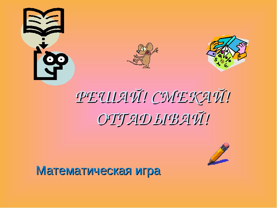 РЕШАЙ! СМЕКАЙ! ОТГАДЫВАЙ! Математическая игра
