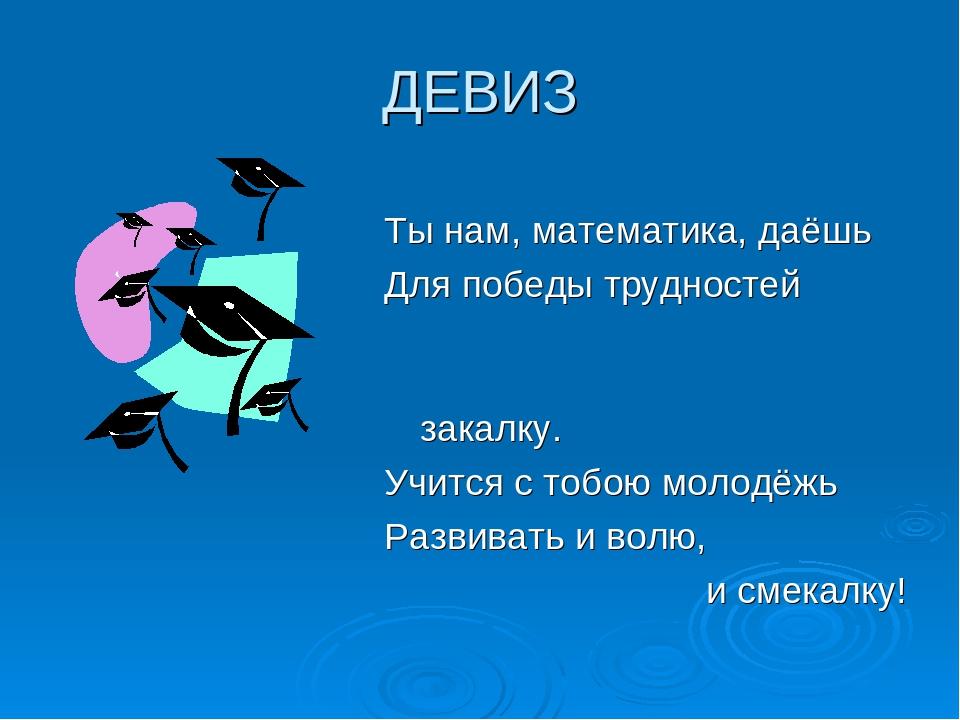 ДЕВИЗ Ты нам, математика, даёшь Для победы трудностей закалку. Учится с тобою...