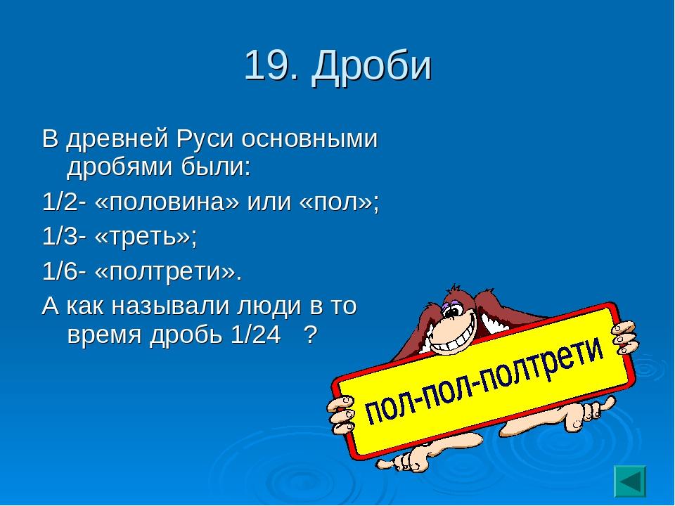 19. Дроби В древней Руси основными дробями были: 1/2- «половина» или «пол»; 1...