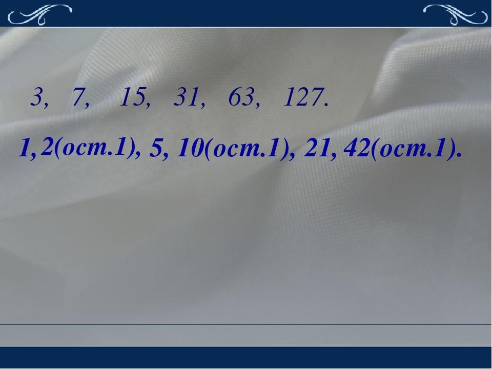 3, 7, 15, 31, 63, 127. 1, 2(ост.1), 5, 10(ост.1), 21, 42(ост.1).