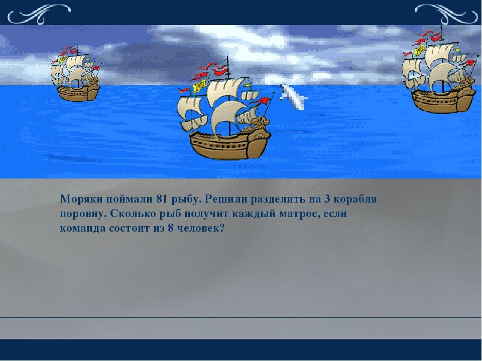 Моряки поймали 81 рыбу. Решили разделить на 3 корабля поровну. Сколько рыб по...