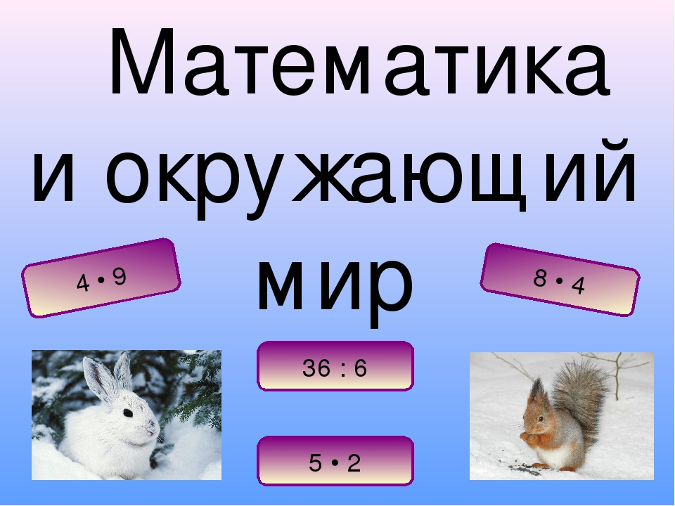 Математика и окружающий мир 5 • 2 8 • 4 4 • 9 36 : 6