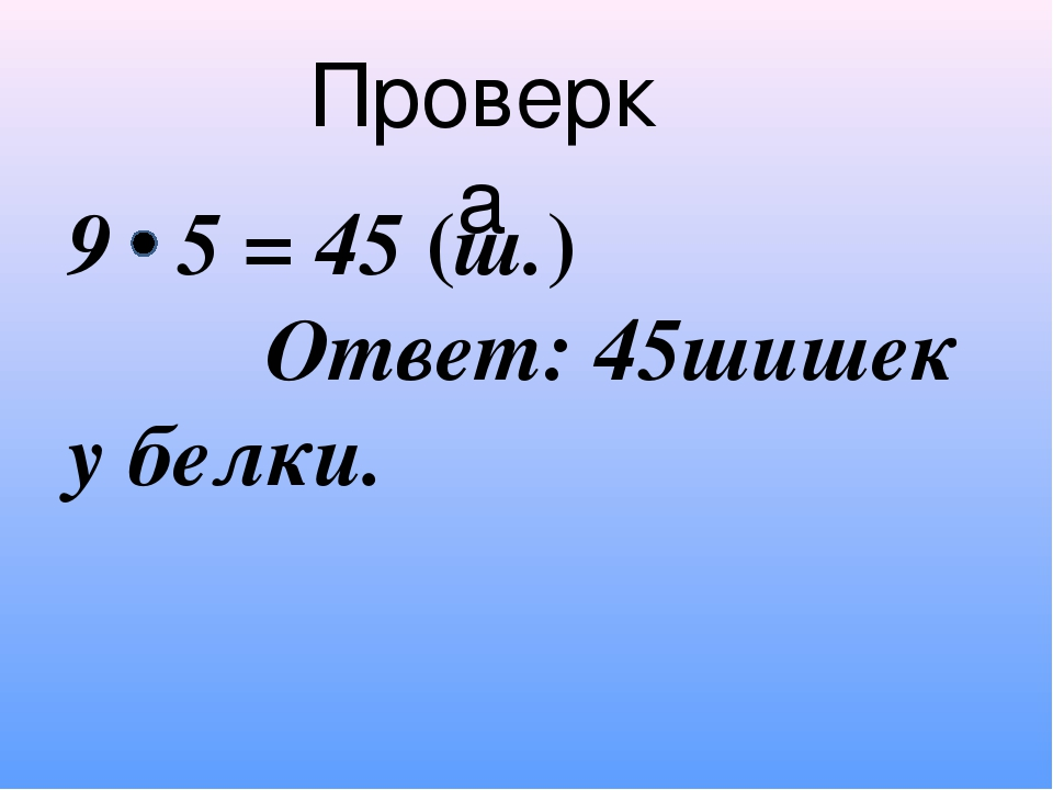 Проверка 9 5 = 45 (ш.) Ответ: 45шишек у белки.