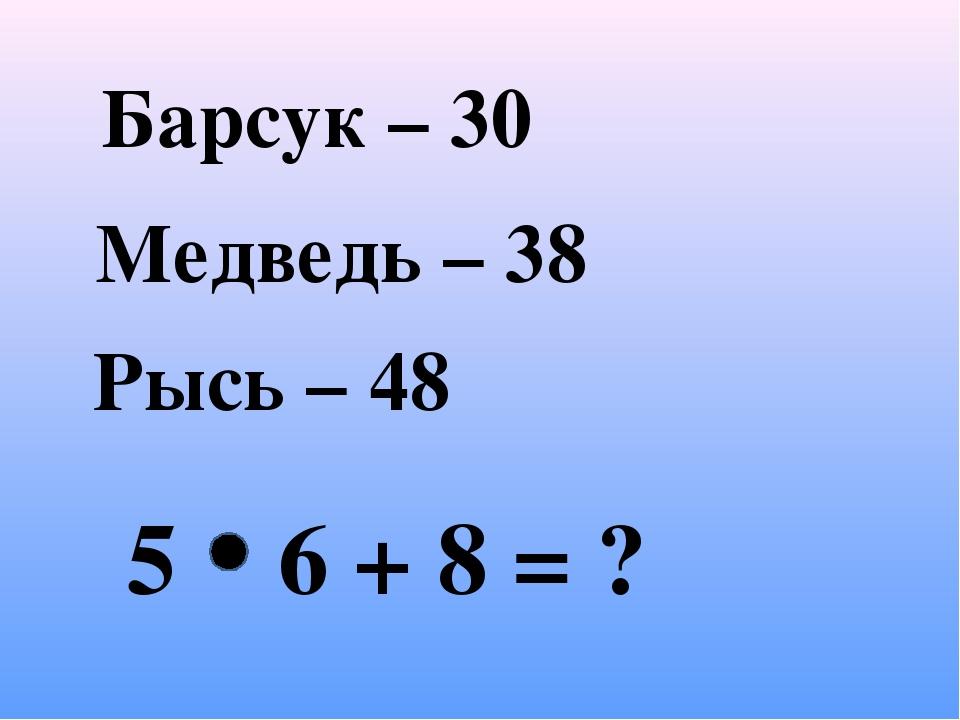 Барсук – 30 Медведь – 38 Рысь – 48 5 6 + 8 = ?