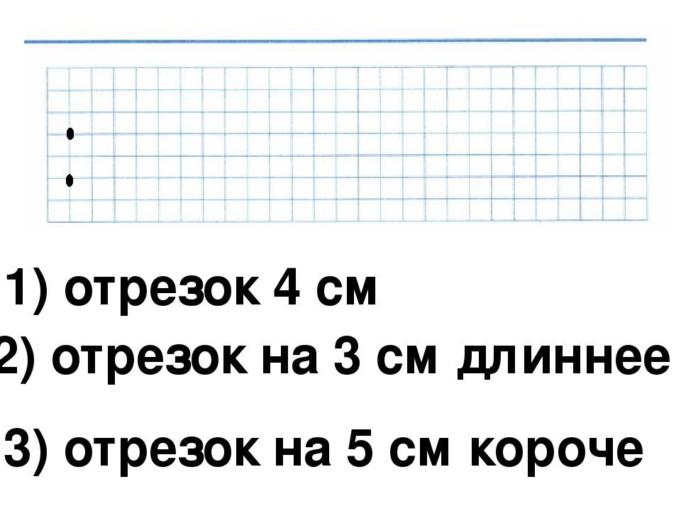 1) отрезок 4 см 2) отрезок на 3 см длиннее 3) отрезок на 5 см короче