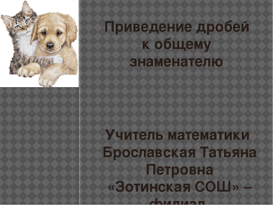 Приведение дробей к общему знаменателю Учитель математики Брославская Татьяна...