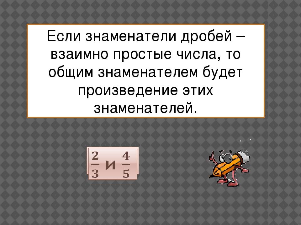 Если знаменатели дробей – взаимно простые числа, то общим знаменателем будет...