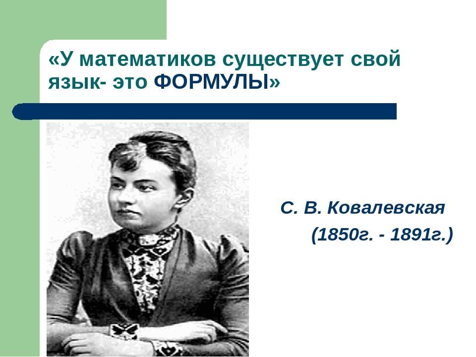 «У математиков существует свой язык- это ФОРМУЛЫ» С. В. Ковалевская (1850г. -...