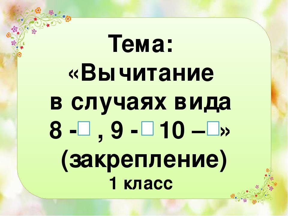Тема: «Вычитание в случаях вида 8 - , 9 - 10 – » (закрепление) 1 класс