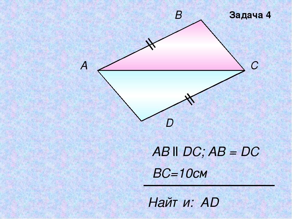 А В С D AB ll DC; AB = DC Найти: АD BC=10см Задача 4