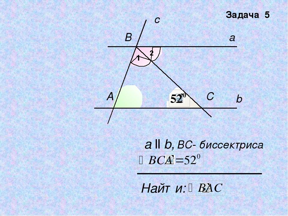 b a c А B C Найти: а ll b, ВC- биссектриса Задача 5 1 2