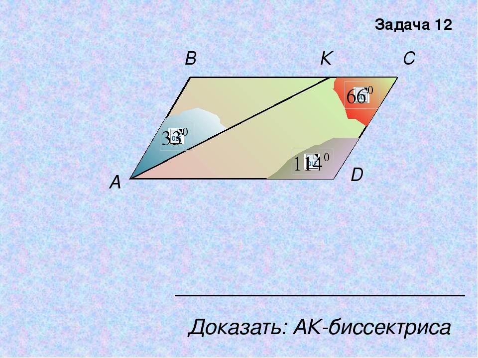 С В К A D Доказать: АК-биссектриса Задача 12