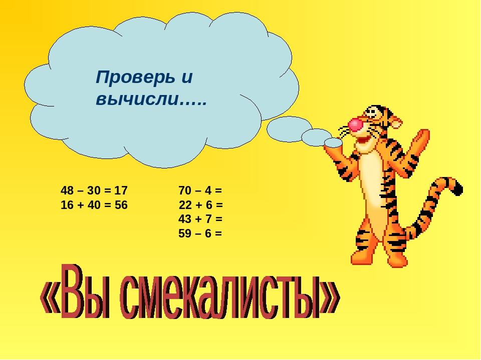 Проверь и вычисли….. 48 – 30 = 17 70 – 4 = 16 + 40 = 56 22 + 6 = 43 + 7 = 59...