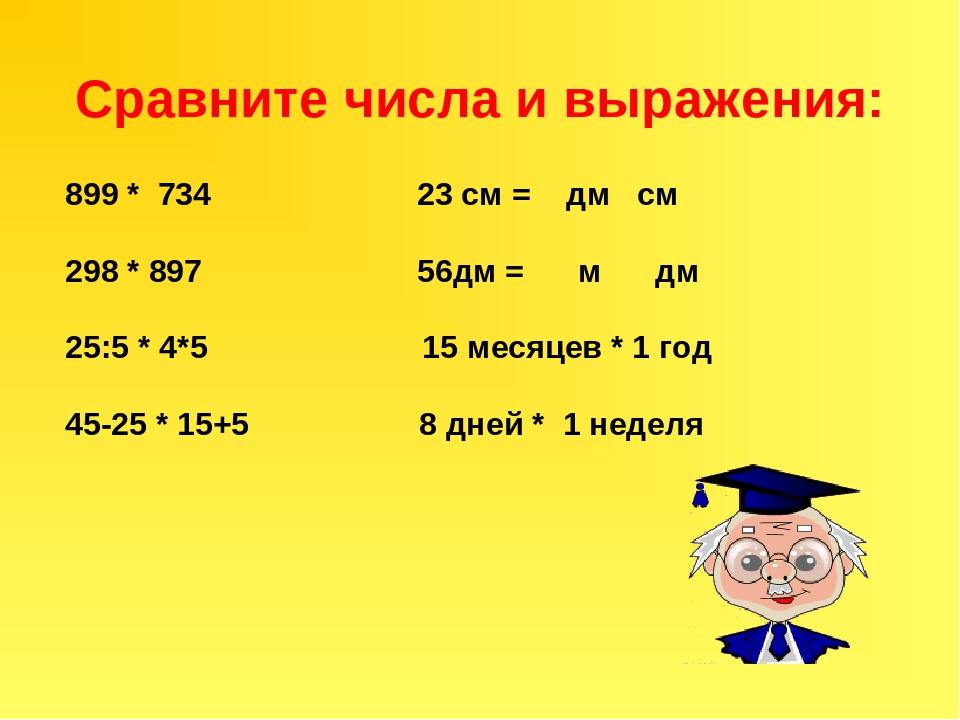 Сравните числа и выражения: 899 * 734 23 см = дм см 298 * 897 56дм = м дм 25:...