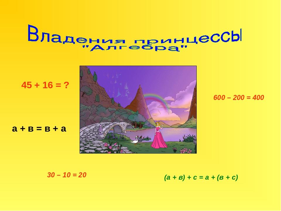45 + 16 = ? а + в = в + а (а + в) + с = а + (в + с) 600 – 200 = 400 30 – 10 = 20