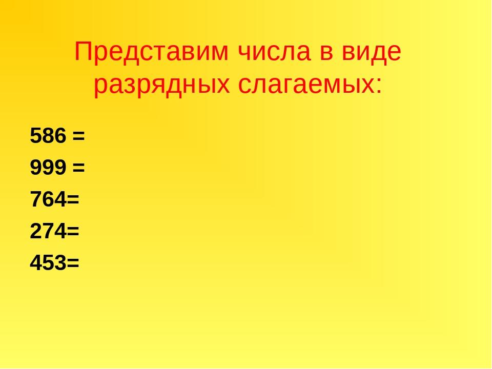 Представим числа в виде разрядных слагаемых: 586 = 999 = 764= 274= 453=