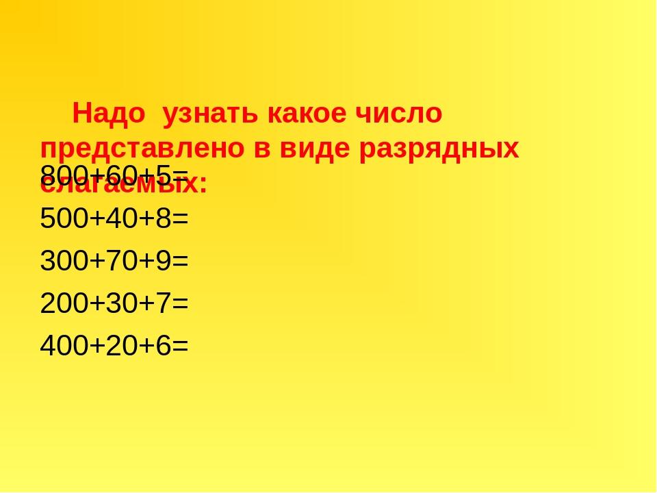Надо узнать какое число представлено в виде разрядных слагаемых: 800+60+5= 50...