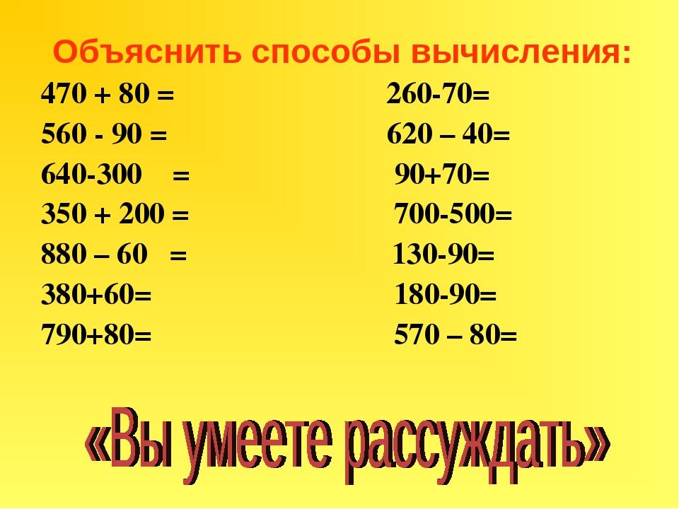 Объяснить способы вычисления: 470 + 80 = 260-70= 560 - 90 = 620 – 40= 640-300...