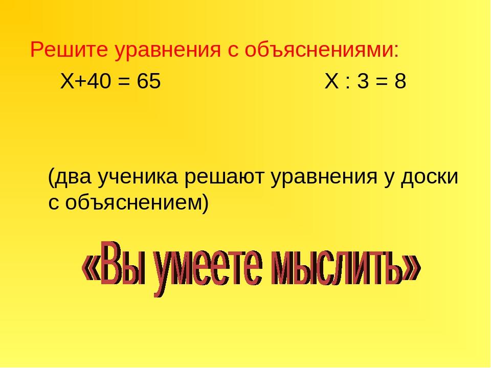 Решите уравнения с объяснениями: Х+40 = 65 Х : 3 = 8 (два ученика решают урав...