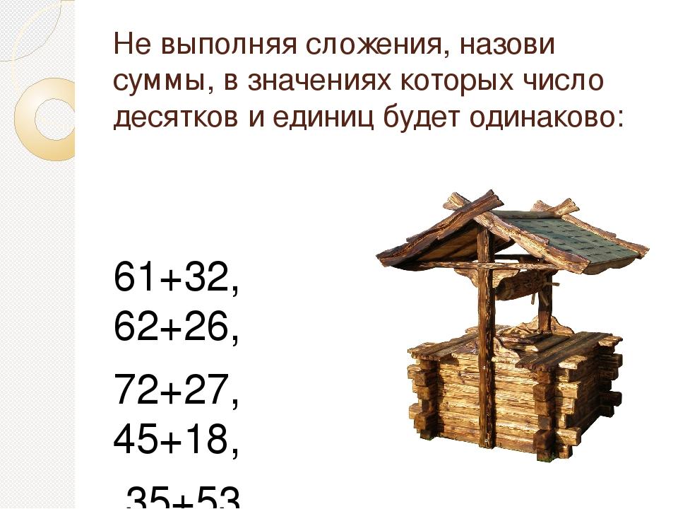Не выполняя сложения, назови суммы, в значениях которых число десятков и един...