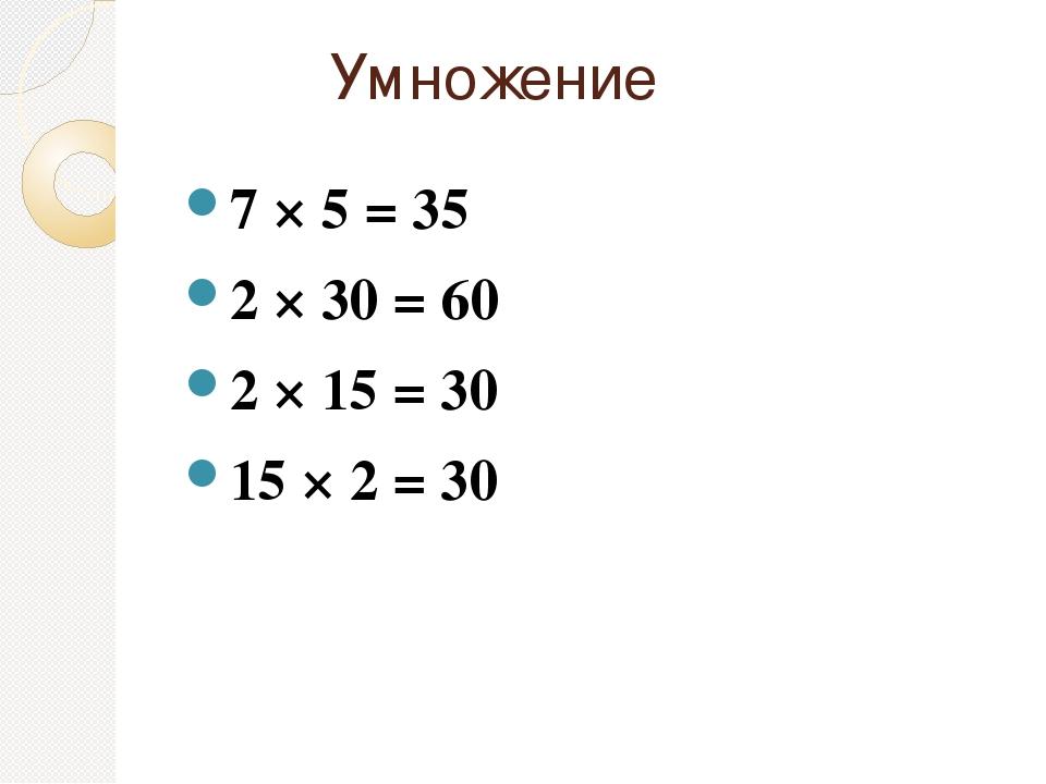 Умножение 7 × 5 = 35 2 × 30 = 60 2 × 15 = 30 15 × 2 = 30