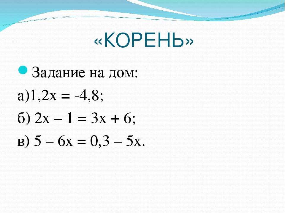 «КОРЕНЬ» Задание на дом: а)1,2х = -4,8; б) 2х – 1 = 3х + 6; в) 5 – 6х = 0,3 –...