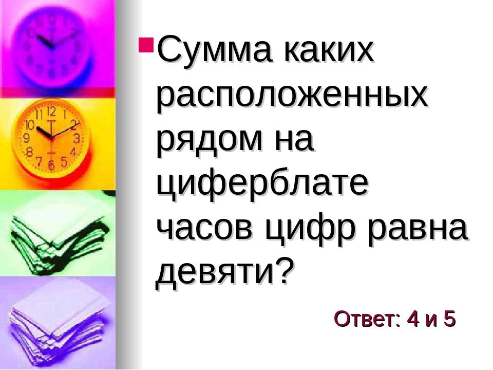 Сумма каких расположенных рядом на циферблате часов цифр равна девяти? Ответ:...