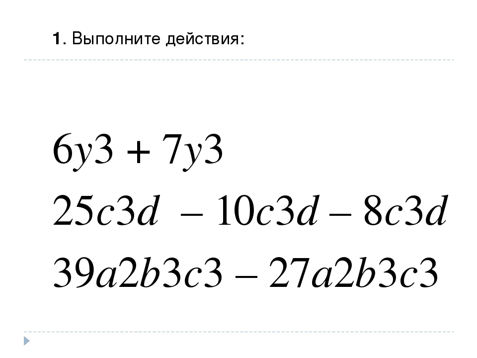 1. Выполните действия: 6y3 + 7y3 25c3d – 10c3d – 8c3d 39a2b3c3 – 27a2b3c3