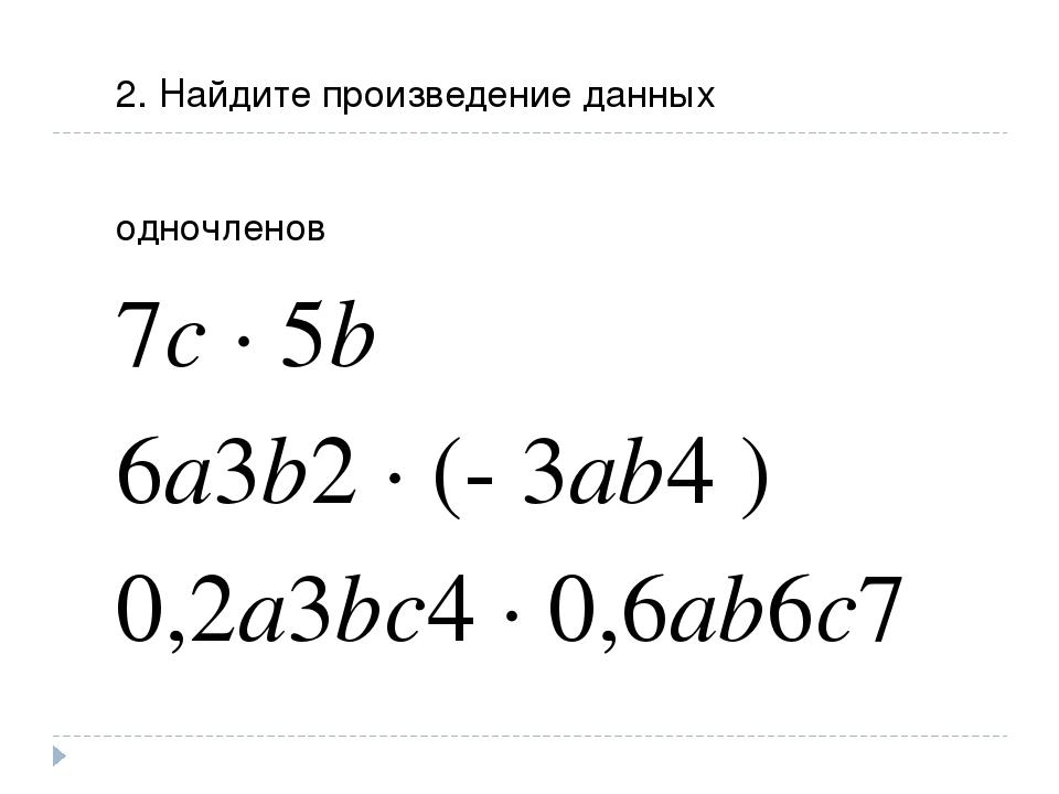 2. Найдите произведение данных одночленов 7c ∙ 5b 6a3b2 ∙ (- 3ab4 ) 0,2a3bc4...