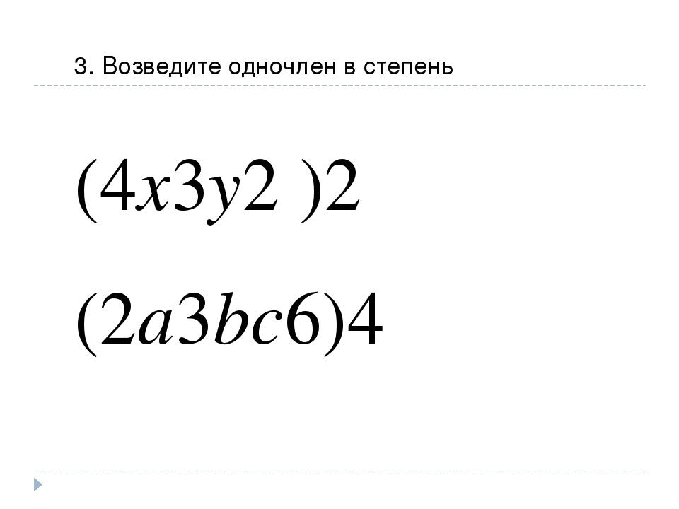 3. Возведите одночлен в степень (4x3y2 )2 (2a3bc6)4