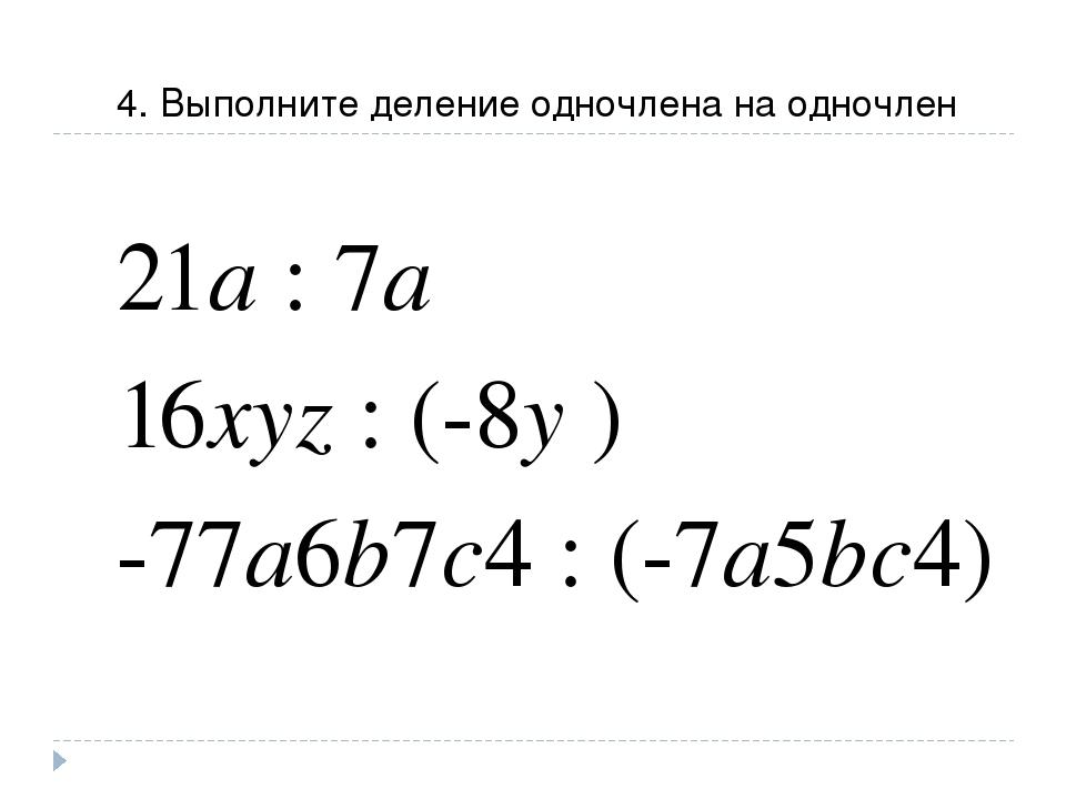 4. Выполните деление одночлена на одночлен 21a : 7a 16xyz : (-8y ) -77a6b7c4...