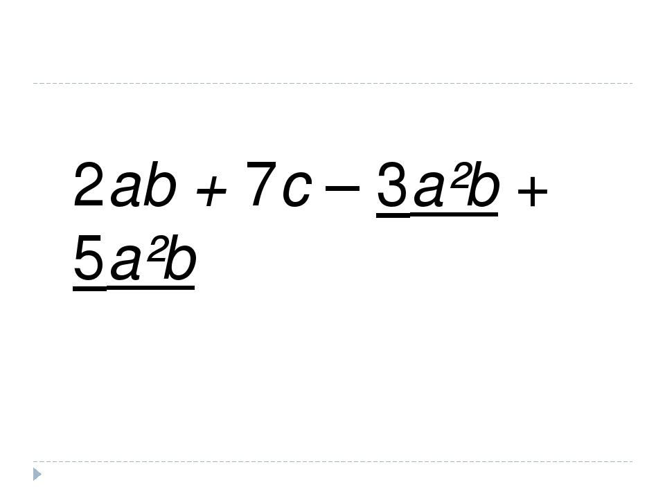 2ab + 7c – 3a²b + 5a²b