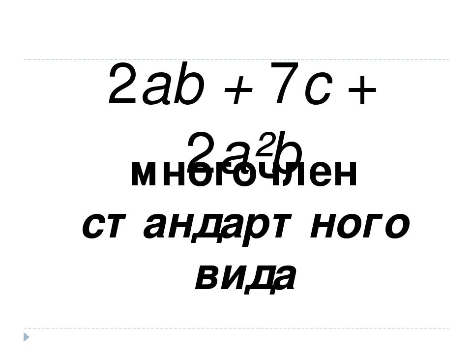 2ab + 7c + 2a²b многочлен стандартного вида