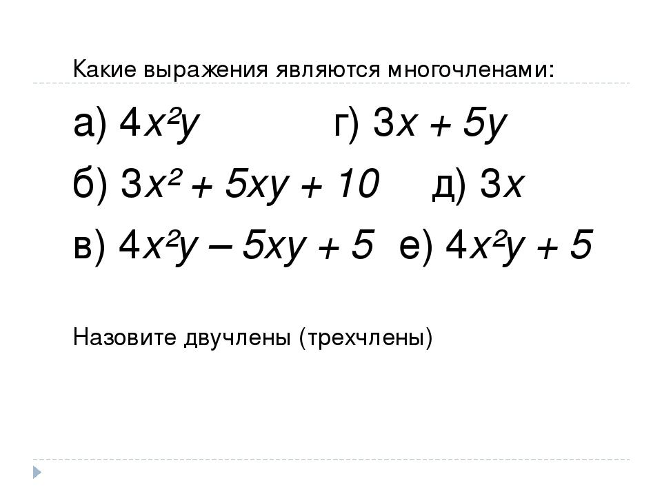 Какие выражения являются многочленами: а) 4х²у г) 3х + 5у б) 3х² + 5ху + 10 д...